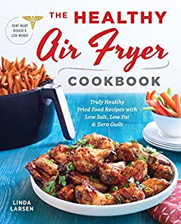 Book Cover: The Healthy Air Fryer Cookbook: Truly Healthy Fried Food Recipes with Low Salt, Low Fat, and Zero Guilt