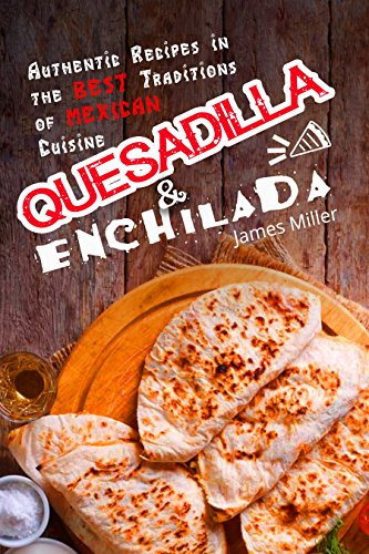 Quesadilla and Enchilada: Authentic recipes in the best traditions of Mexican cuisine by James Miller