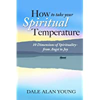HOW TO TAKE YOUR SPIRITUAL TEMPERATURE: 10 Dimensions of Spirituality--from Angst...