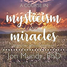 A Course in Mysticism and Miracles: Begin Your Spiritual Adventure Audiobook by Jon Mundy PhD Narrated by Jon Mundy PhD