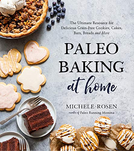 Paleo Baking at Home: The Ultimate Resource for Delicious Grain-Free Cookies, Cakes, Bars, Breads and More by Michele Rosen