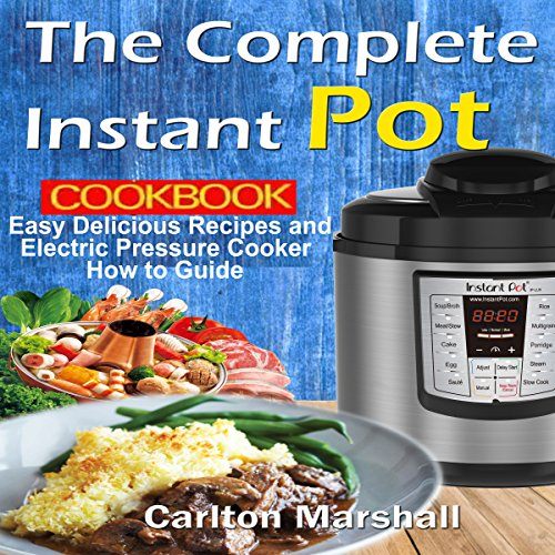 The Complete Instant Pot Cookbook: Easy Delicious Recipes and Electric Pressure Cooker How-to Guide by Carlton Marshall