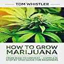 How to Grow Marijuana: From Seed to Harvest - Complete Step by Step Guide for Beginners Audiobook by Tom Whistler Narrated by Sam Slydell