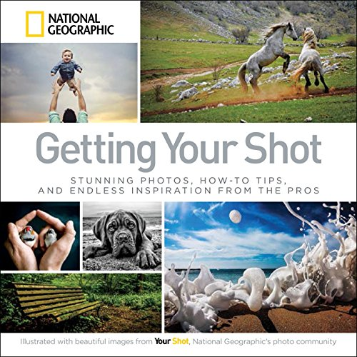 Pdf Photography Getting Your Shot: Stunning Photos, How-to Tips, and Endless Inspiration From the Pros