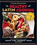 Steven Raichlen s Healthy Latin Cooking: 200 Sizzling Recipes from Mexico, Cuba, Caribbean, Brazil, and Beyond