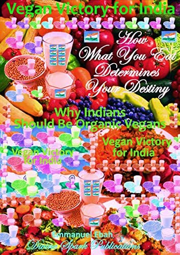 Vegan Victory for India - How What You Eat Determines Your Destiny: Why Indians Should Be Organic Vegans - A Healthy Nation is a Wealthy Nation