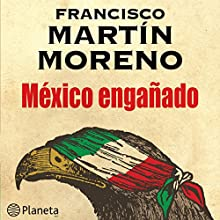 México engañado [Mexico Cheated] | Livre audio Auteur(s) : Francisco Martín Moreno Narrateur(s) : Jose Enrique Fernandez
