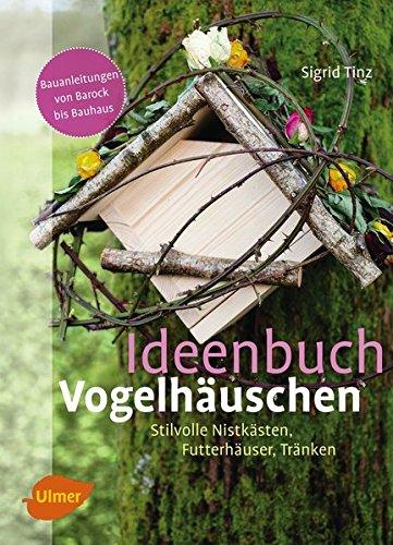 Ideenbuch Vogelhäuschen: Stilvolle Nistkästen, Futterhäuser, Tränken