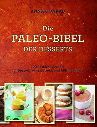 Die Paleo-Bibel der Desserts: 100 köstliche Rezepte für Desserts ohne Getreide und Milchprodukte