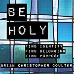 Be Holy: Find Identity/Find Belonging/Find Purpose | Brian Christopher Coulter