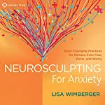 Neurosculpting for Anxiety: Brain-Changing Practices for Release from Fear, Panic, and Worry |