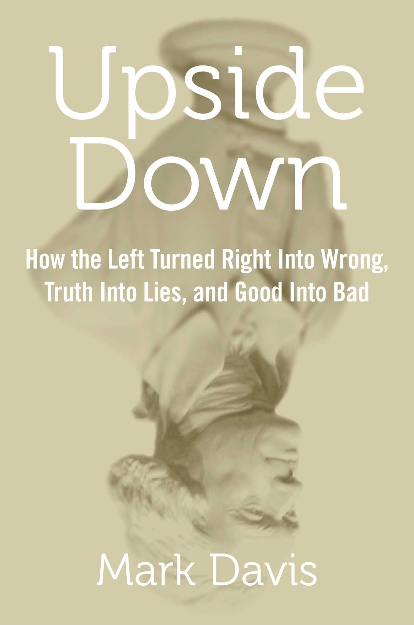 Upside Down: How the Left Turned Right into Wrong, Truth ...