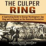 The Culper Ring: A Captivating Guide to George Washington's Spy Ring and Its Impact on the American Revolution | Captivating History