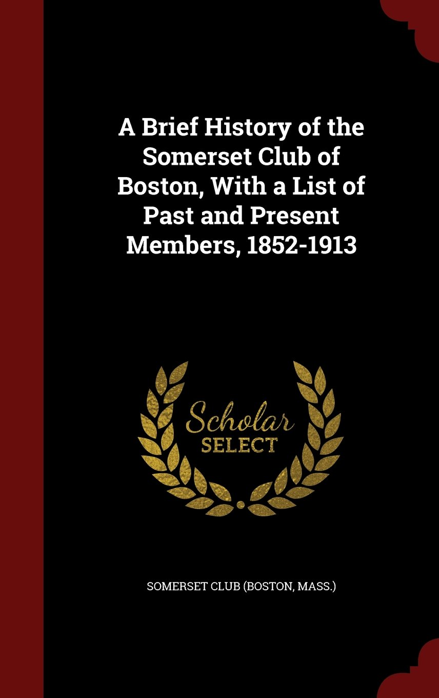 A Brief History of the Somerset Club of Boston, With a List of Past and Present Members, 1852-1913 PDF