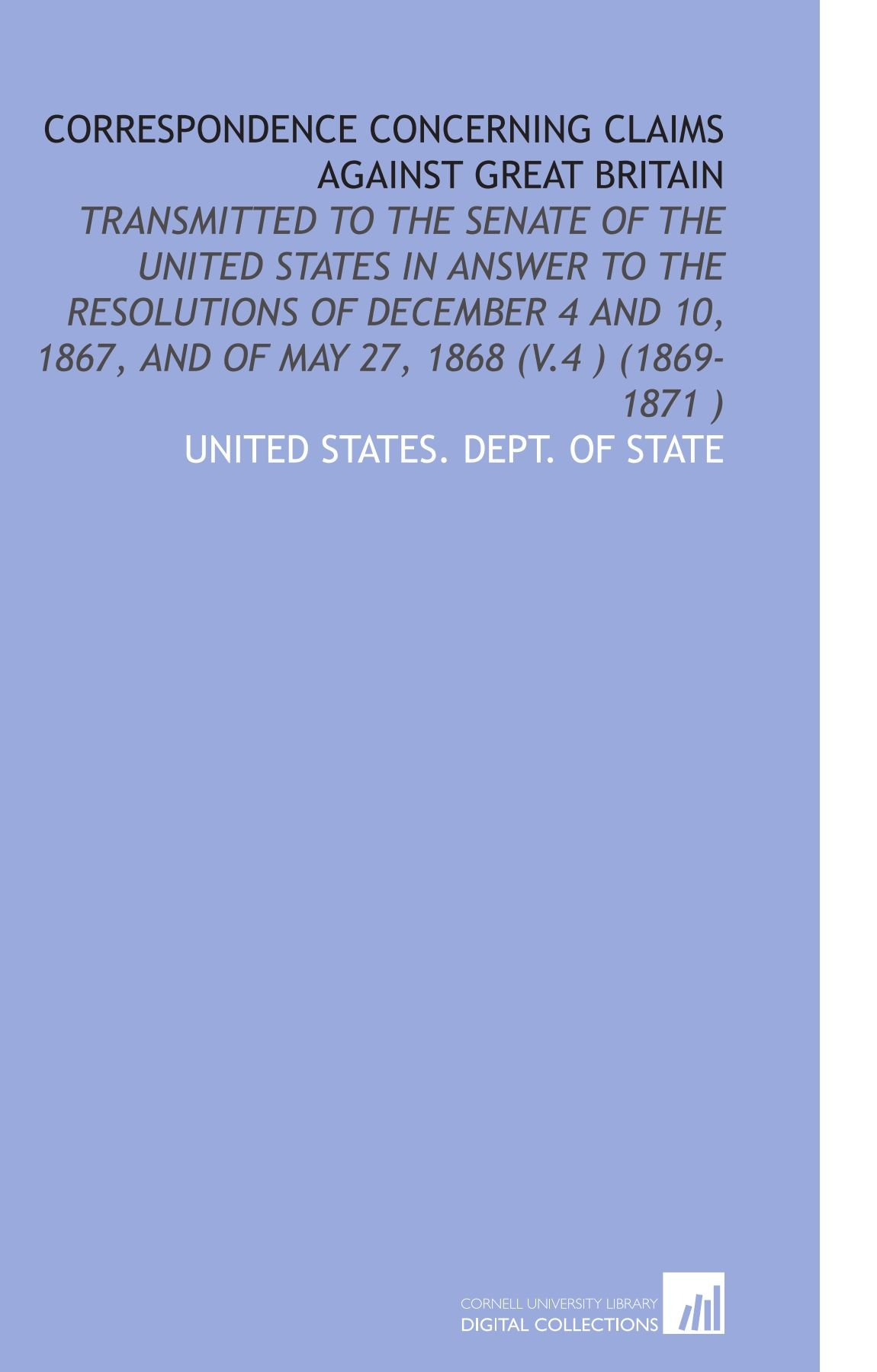 Correspondence Concerning Claims Against Great Britain: Transmitted to the Senate of the United States in Answer to the Resolutions of December 4 and 10, 1867, and of May 27, 1868 (V.4) (1869-1871) PDF