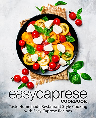 Easy Caprese Cookbook: Taste Homemade Restaurant Style Cooking with Easy Caprese Recipes by BookSumo Press