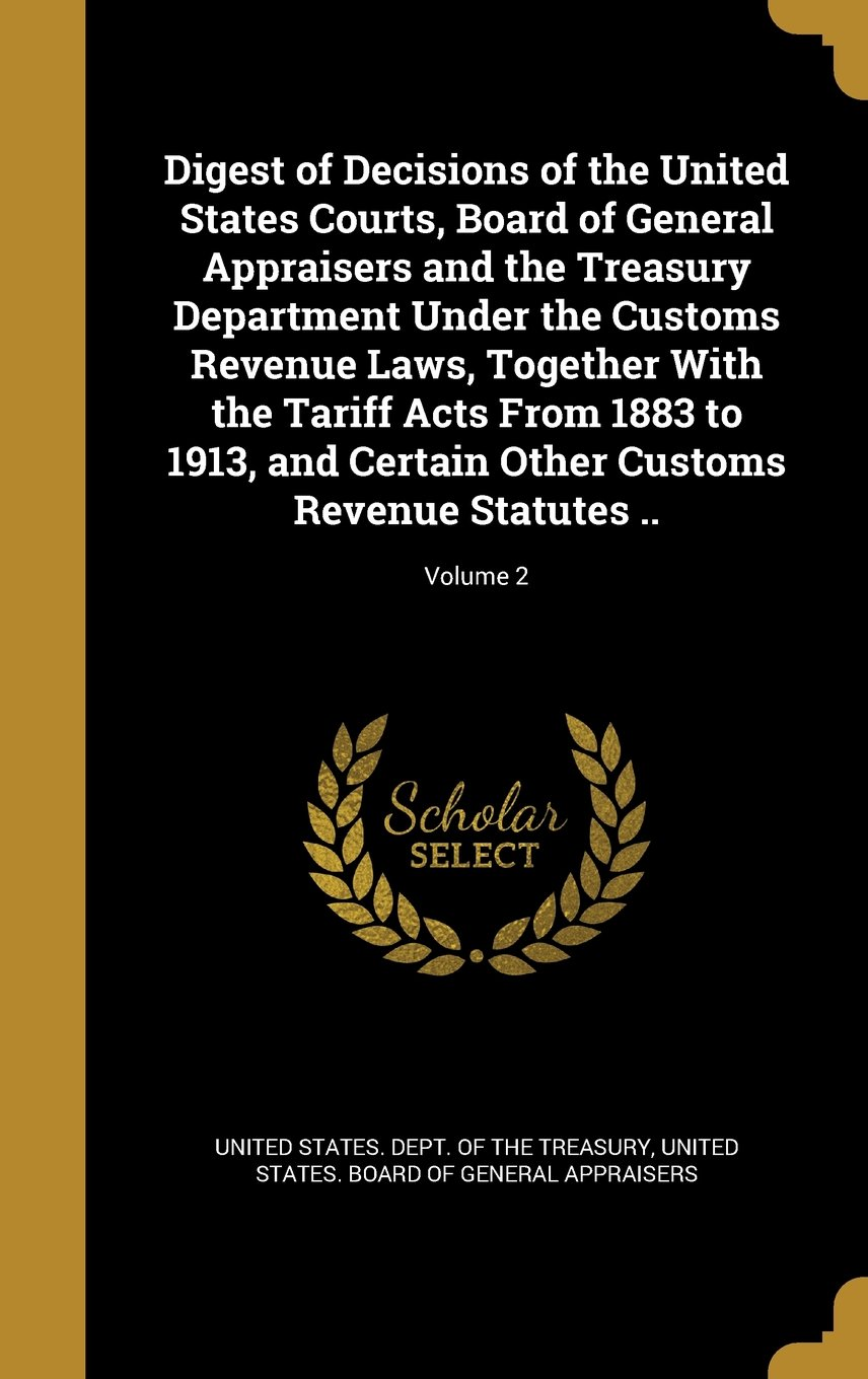 Download Digest of Decisions of the United States Courts, Board of General Appraisers and the Treasury Department Under the Customs Revenue Laws, Together with ... Other Customs Revenue Statutes ..; Volume 2 PDF