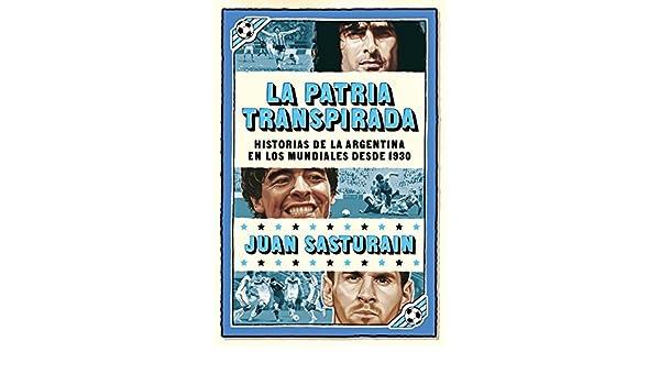 La patria transpirada: Historias de la Argentina en los Mundiales desde 1930 eBook: Juan Sasturain: Amazon.es: Tienda Kindle
