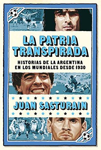 La patria transpirada: Historias de la Argentina en los Mundiales desde 1930 (Spanish Edition