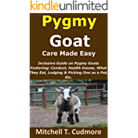 Pygmy Goat Care Made Easy: Inclusive Guide on Pygmy Goats Fostering; Conduct, Health Issues, What They Eat, Lodging…
