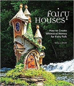 Fairy Houses: How to Create Whimsical Homes for Fairy Folk: Sally J