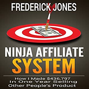 Ninja Affiliate System: How I Made $436,797 in One Year Selling Other People's Product Audiobook
