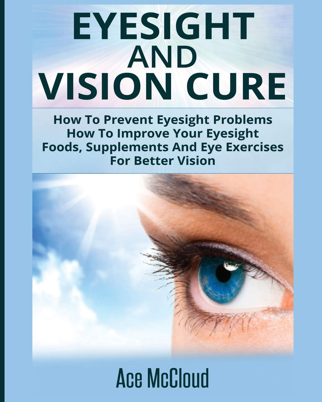 Eyesight And Vision Cure: How To Prevent Eyesight Problems: How To Improve Your Eyesight: Foods, Supplements And Eye Exercises For Better Vision (Heal Your Eyesight Naturally with Nutrition)