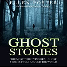 Ghost Stories: The Most Terrifying Real Ghost Stories from Around the World: No One Can Escape from Evil Audiobook by Ellen Foster Narrated by Ken O'Brien