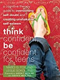 Think Confident, Be Confident for Teens: A Cognitive Therapy Guide to Overcoming Self-Doubt and Creating Unshakable Self-Esteem (The Instant Help Solutions Series)