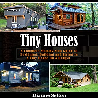 Tiny Houses: A Complete Step-by-Step Guide to Designing, Building