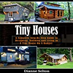 Tiny Houses: A Complete Step-by-Step Guide to Designing, Building and Living in a Tiny House on a Budget | Dianne Selton