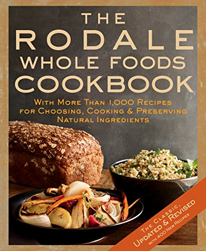 The Rodale Whole Foods Cookbook: With More Than 1,000 Recipes for Choosing, Cooking, & Preserving Natural - Rodale Books