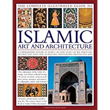 The Complete Illustrated Guide to Islamic Art and Architecture: A Comprehensive History Of Islam'S 1400-Year Old Legacy Of Art And Design, With 500 Photographs, Reproductions And Fine-Art Paintings