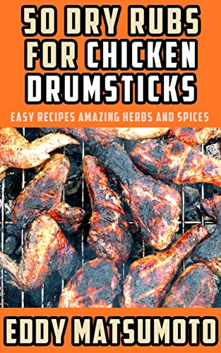 50 Dry Rubs for Chicken Drumsticks: Easy Recipes Amazing Herbs and Spices by Eddy Matsumoto