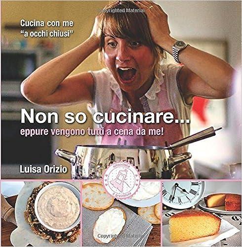 Non so cucinare...: eppure vengono tutti a cena da me! by Luisa Orizio (2015-03-30)