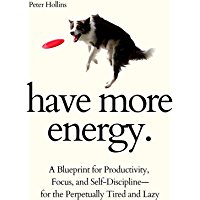 Have More Energy. A Blueprint for Productivity, Focus, and Self-Discipline—for the Perpetually Tired and Lazy (Endless…