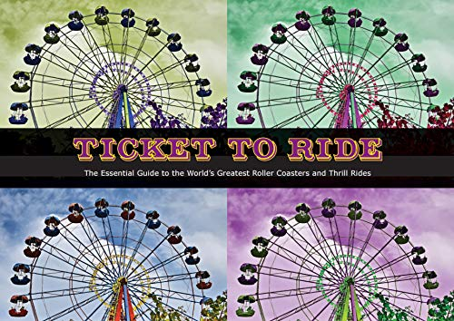 Ticket To Ride: The Essential Guide to the World's Greatest Roller Coasters and Thrill Rides