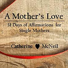 A Mother's Love: 31 Days of Affirmations for Single Mothers Audiobook by Catherine McNeil Narrated by Kelsey Navarro