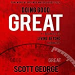 Doing Good, Great: 11 Secrets to Living Beyond Ordinary | Scott George