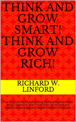 Think and Grow Smart! Think and Grow Rich!: The Story of the foolish cutting of the Golconda Great Mogul Diamond; With more than 50 Ancient and Modern Knowledge and Wealth Wisdom Principles by [Linford, Richard W.]