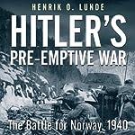Hitler's Preemptive War: The Battle for Norway, 1940   Henrik Lunde