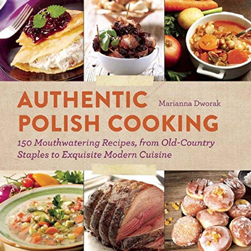 Authentic Polish Cooking: 150 Mouthwatering Recipes, from Old-Country Staples to Exquisite Modern Cuisine ()