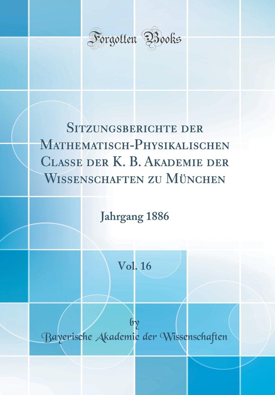 Download Sitzungsberichte der Mathematisch-Physikalischen Classe der K. B. Akademie der Wissenschaften zu München, Vol. 16: Jahrgang 1886 (Classic Reprint) (German Edition) PDF