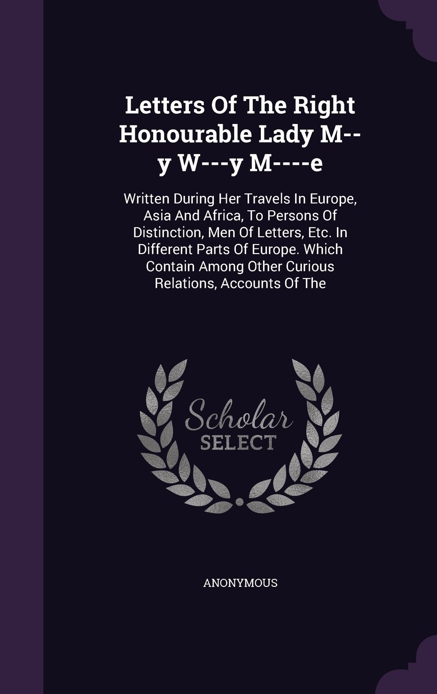 Download Letters Of The Right Honourable Lady M--y W---y M----e: Written During Her Travels In Europe, Asia And Africa, To Persons Of Distinction, Men Of ... Other Curious Relations, Accounts Of The PDF