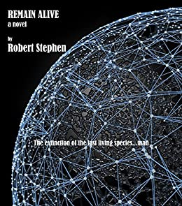 REMAIN ALIVE a science fiction novel: The extinction of the last living species.man by [Stephen, Robert]