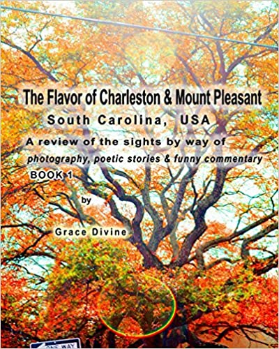 The Flavor of Charleston and Mount Pleasant South Carolina USA: A review of the sights by way of photography, poetic stories and funny commentary BOOK 1 (Potography and Poetry Books by Grace Divine)