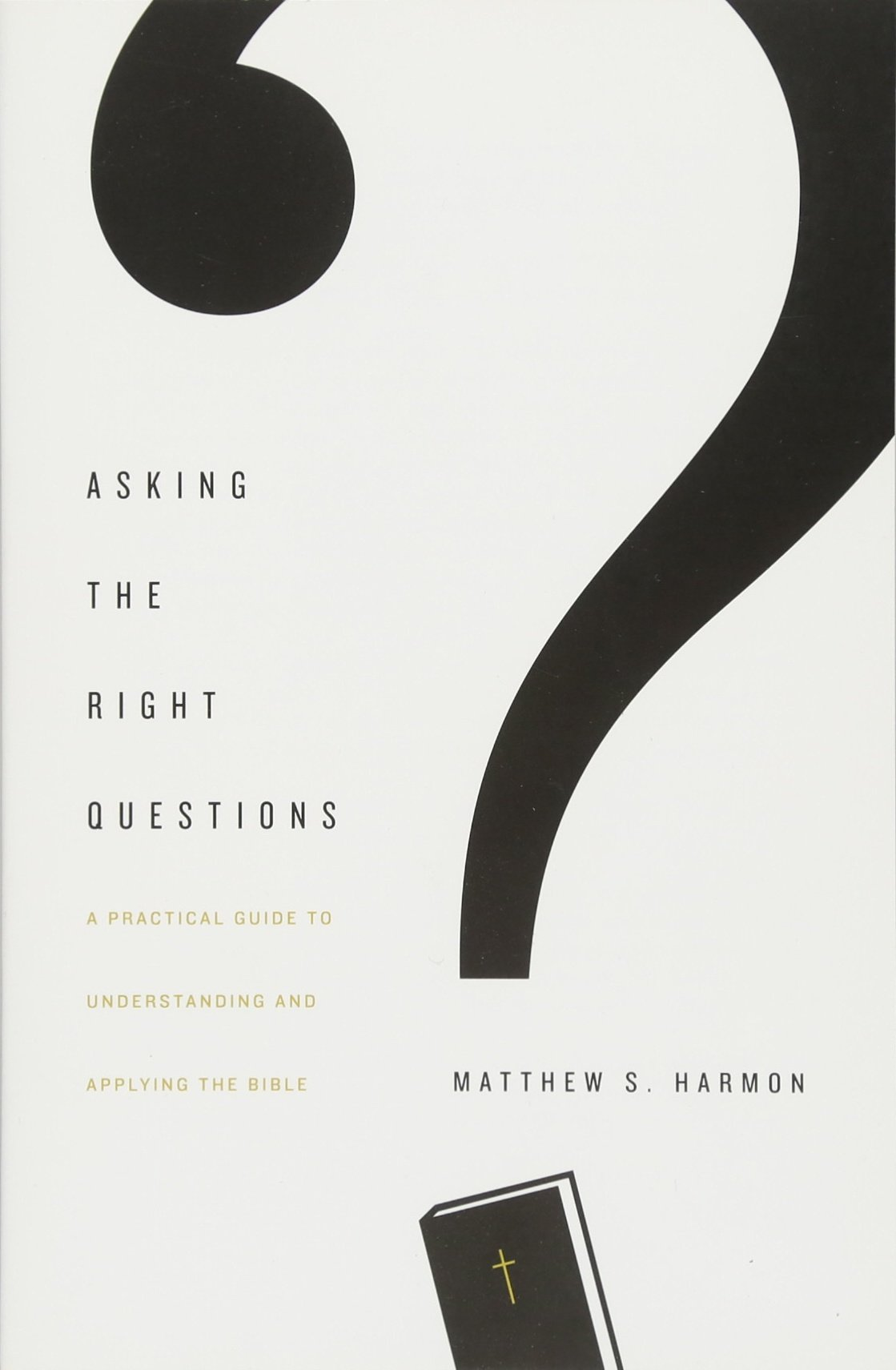 Asking the Right Questions: A Practical Guide to Understanding and Applying  the Bible: Matthew S. Harmon: 9781433554292: Amazon.com: Books