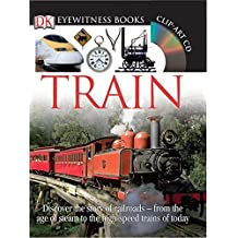 DK Eyewitness Books: Train: Discover the Story of Railroads from the Age of Steam to the High-Speed Trains o