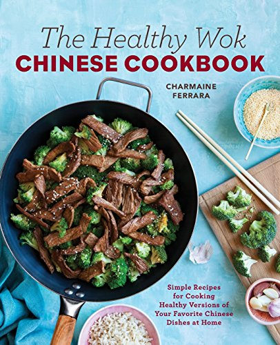 The Healthy Wok Chinese Cookbook: Fresh Recipes to Sizzle, Steam, and Stir-Fry Restaurant Favorites at Home by Charmaine Ferrara