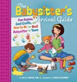 The Babysitter's Survival Guide: Fun Games, Cool Crafts, and How to Be the Best Babysitter in Town